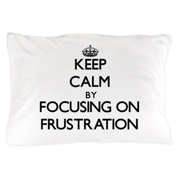 keep_calm_by_focusing_on_frustration_pillow_case